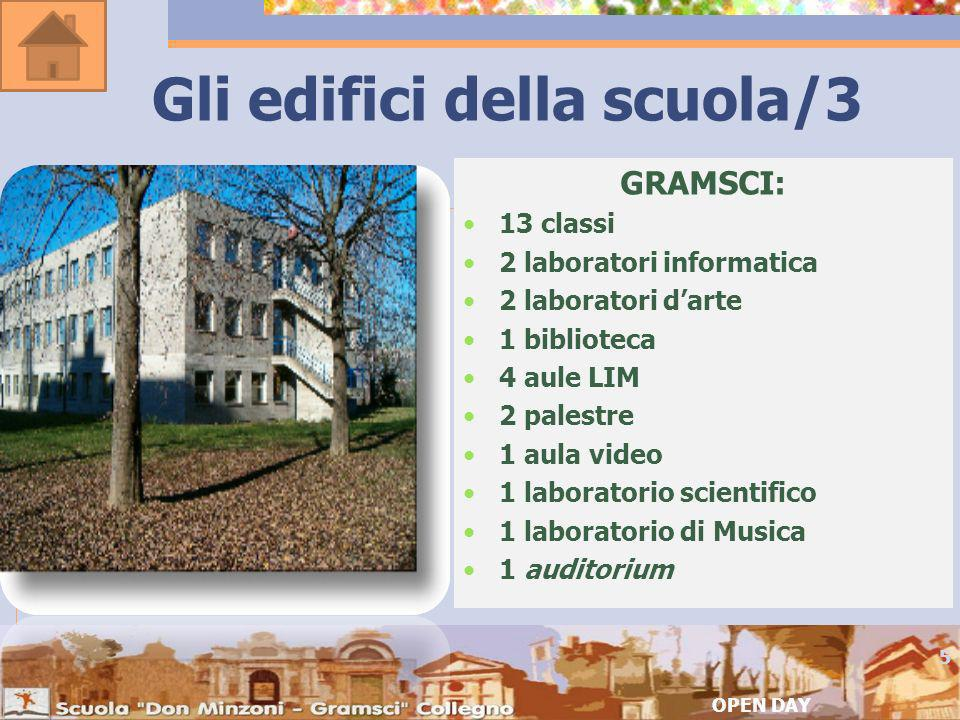 Gli edifici della scuola/3 GRAMSCI: 13 classi 2 laboratori informatica 2 laboratori darte 1 biblioteca 4 aule LIM 2 palestre 1 aula video 1 laboratorio scientifico 1 laboratorio di Musica 1 auditorium OPEN DAY 5