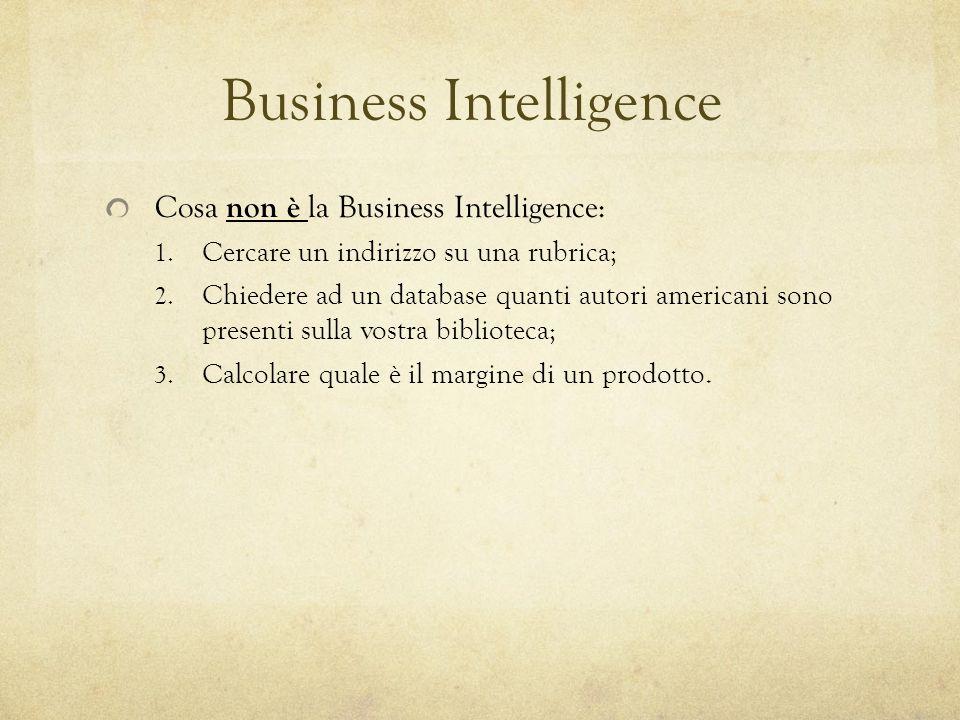Business Intelligence Cosa non è la Business Intelligence: 1. Cercare un indirizzo su una rubrica; 2. Chiedere ad un database quanti autori americani