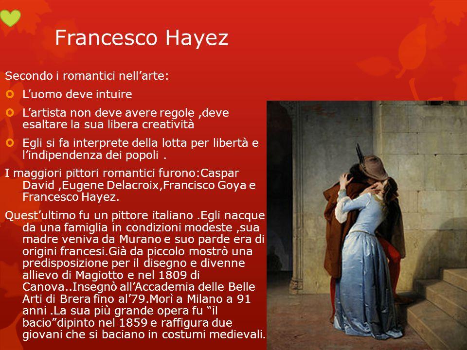 Francesco Hayez Secondo i romantici nellarte: Luomo deve intuire Lartista non deve avere regole,deve esaltare la sua libera creatività Egli si fa inte