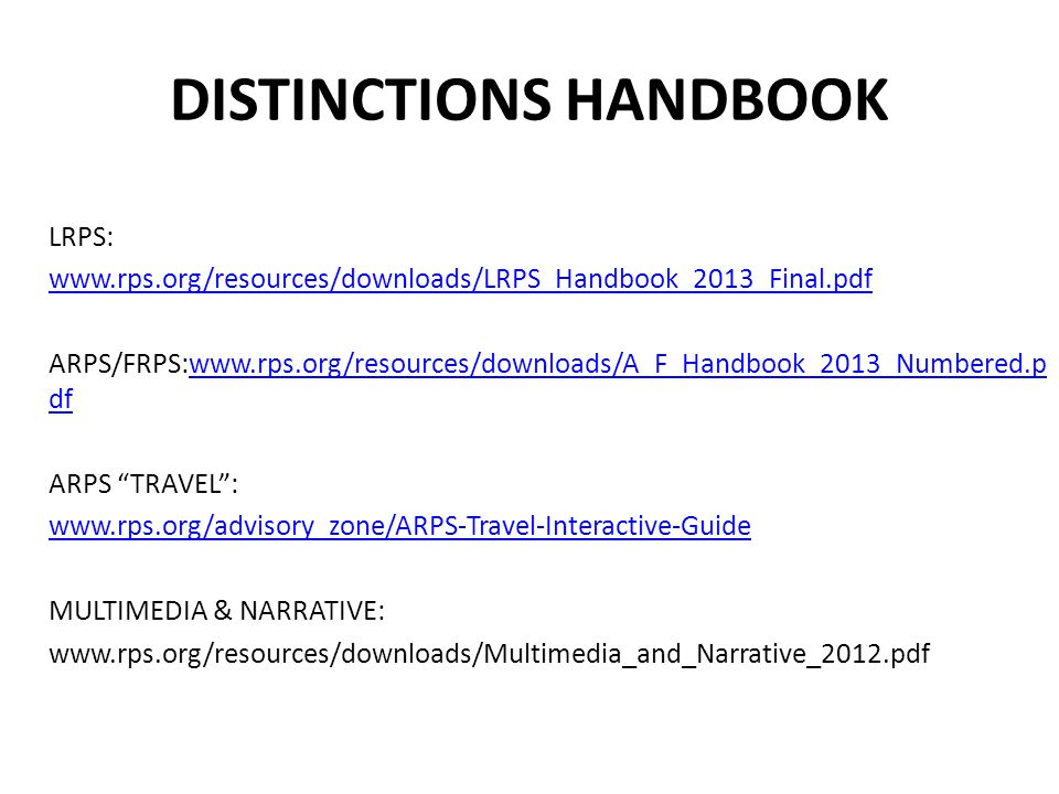 DISTINCTIONS HANDBOOK LRPS: www.rps.org/resources/downloads/LRPS_Handbook_2013_Final.pdf ARPS/FRPS:www.rps.org/resources/downloads/A_F_Handbook_2013_N