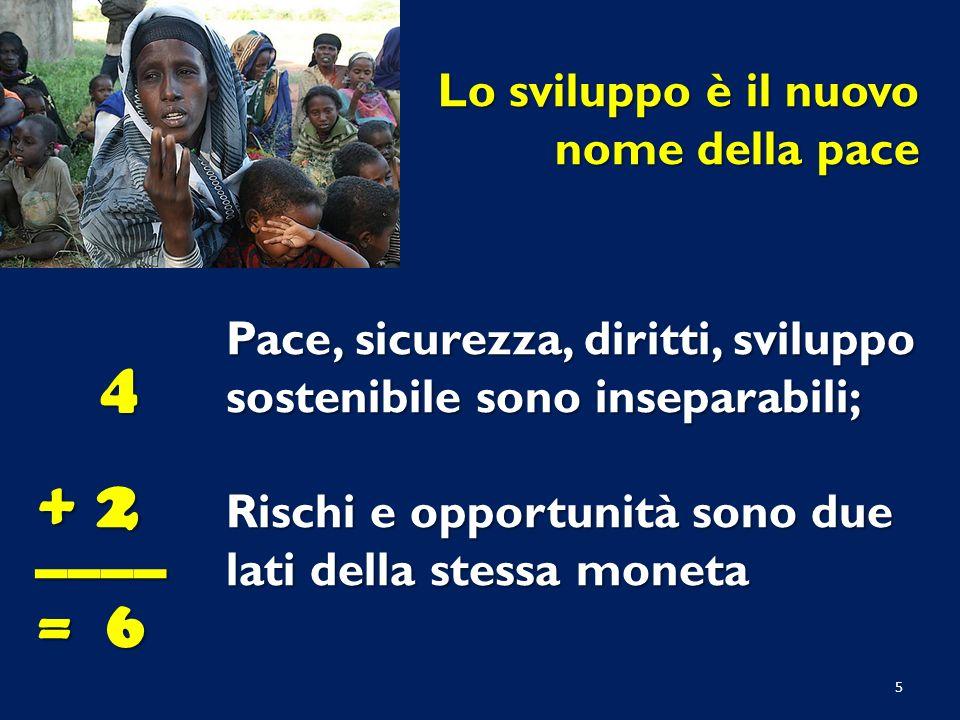 Pace, sicurezza, diritti, sviluppo sostenibile sono inseparabili; Rischi e opportunità sono due lati della stessa moneta Lo sviluppo è il nuovo nome della pace 4 + 2 ____ = 6 5