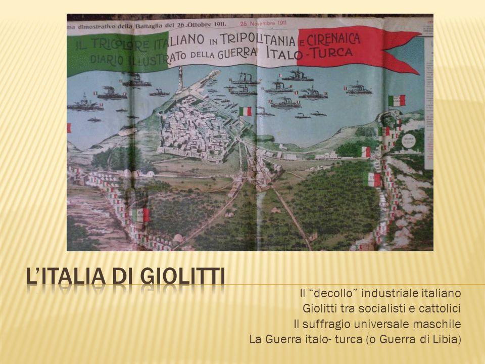 Il decollo industriale italiano Giolitti tra socialisti e cattolici Il suffragio universale maschile La Guerra italo- turca (o Guerra di Libia)