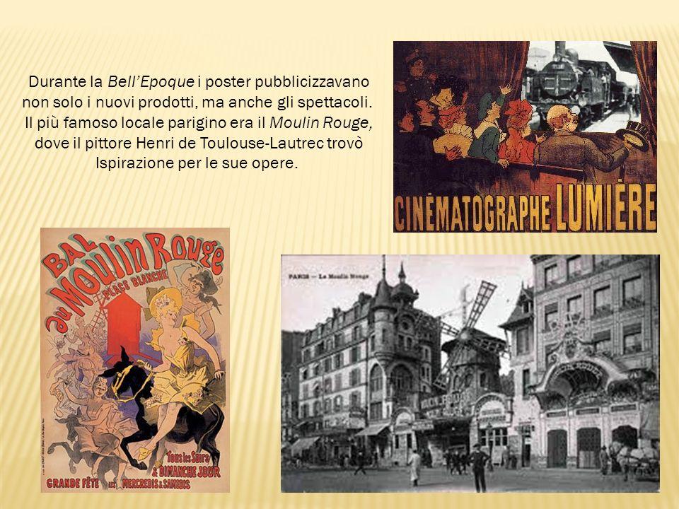 Durante la BellEpoque i poster pubblicizzavano non solo i nuovi prodotti, ma anche gli spettacoli. Il più famoso locale parigino era il Moulin Rouge,