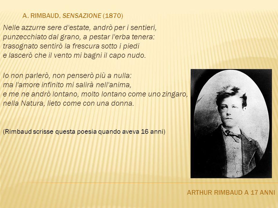 A. RIMBAUD, SENSAZIONE (1870) ARTHUR RIMBAUD A 17 ANNI Nelle azzurre sere d'estate, andrò per i sentieri, punzecchiato dal grano, a pestar l'erba tene