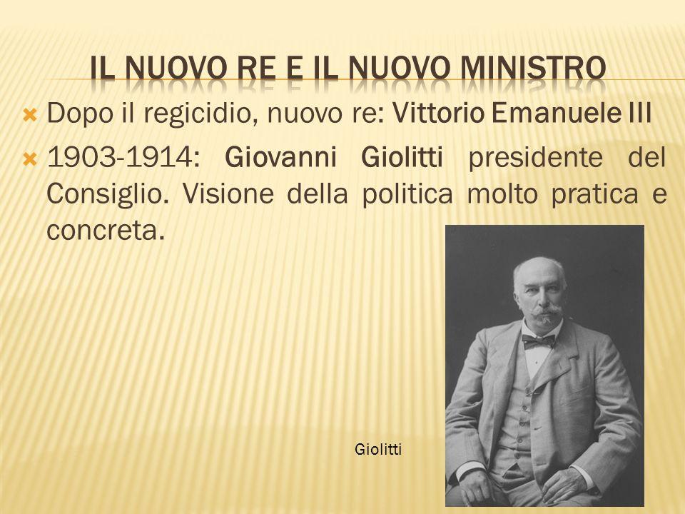 Dopo il regicidio, nuovo re: Vittorio Emanuele III 1903-1914: Giovanni Giolitti presidente del Consiglio. Visione della politica molto pratica e concr