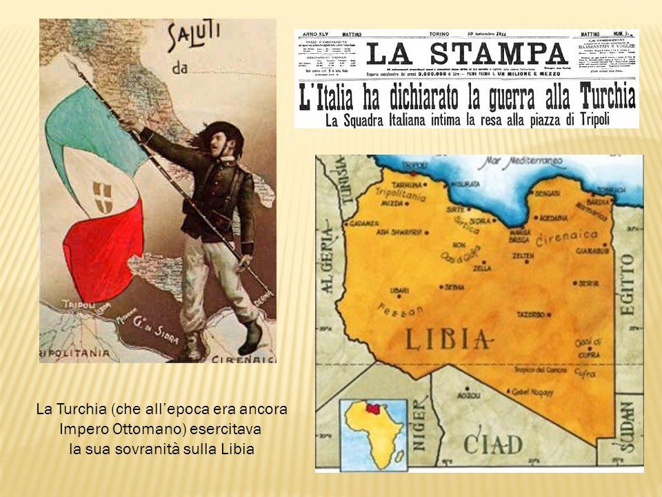 La Turchia (che allepoca era ancora Impero Ottomano) esercitava la sua sovranità sulla Libia