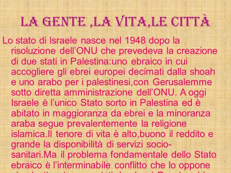 La gente,la vita,le città Lo stato di Israele nasce nel 1948 dopo la risoluzione dellONU che prevedeva la creazione di due stati in Palestina:uno ebraico in cui accogliere gli ebrei europei decimati dalla shoah e uno arabo per i palestinesi,con Gerusalemme sotto diretta amministrazione dellONU.