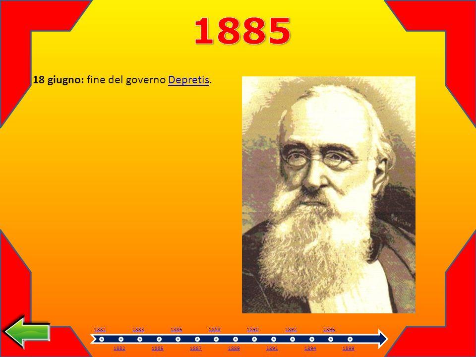 18 giugno: fine del governo Depretis.Depretis 1881 1882 1883 1885 1886 1887 1888 1889 1890 1891 1892 1894 1896 1899