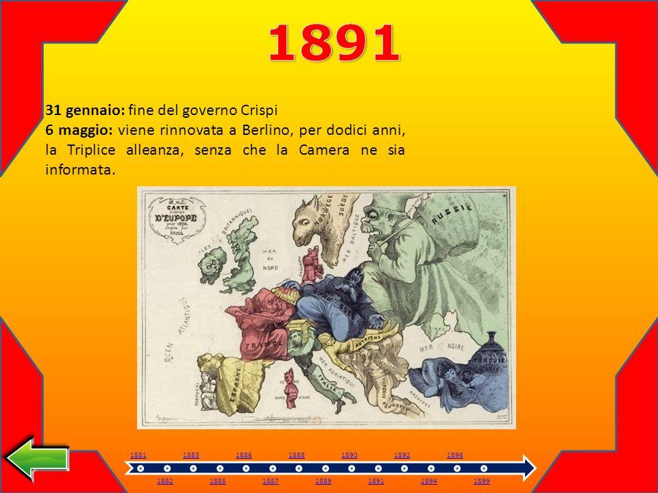 31 gennaio: fine del governo Crispi 6 maggio: viene rinnovata a Berlino, per dodici anni, la Triplice alleanza, senza che la Camera ne sia informata.