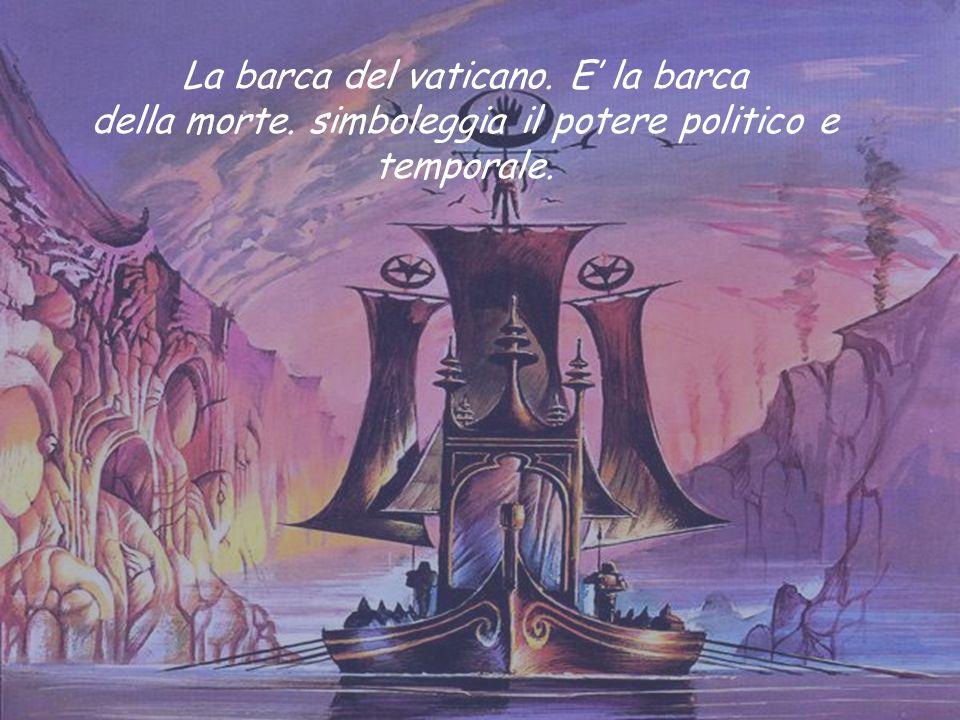 La barca del vaticano. E la barca della morte. simboleggia il potere politico e temporale.