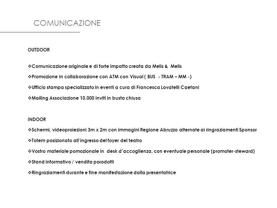 OUTDOOR Comunicazione originale e di forte impatto creata da Melis & Melis Promozione in collaborazione con ATM con Visual ( BUS - TRAM – MM -) Ufficio stampa specializzato in eventi a cura di Francesca Lovatelli Caetani Mailing Associazione 10.000 inviti in busta chiusa INDOOR Schermi, videoproiezioni 3m x 2m con immagini Regione Abruzzo alternate ai ringraziamenti Sponsor Totem posizionato allingresso del foyer del teatro Vostro materiale pomozionale in desk daccoglienza, con eventuale personale (promoter-steward) Stand informativo / vendita porodotti Ringraziamenti durante e fine manifestazione dalla presentatrice COMUNICAZIONE