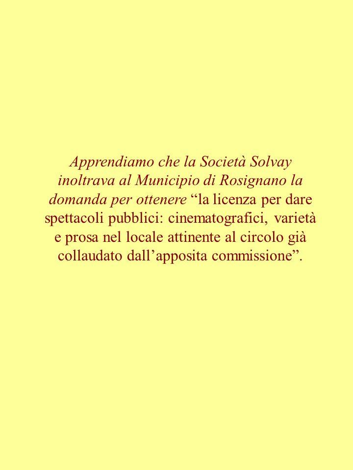 Apprendiamo che la Società Solvay inoltrava al Municipio di Rosignano la domanda per ottenere la licenza per dare spettacoli pubblici: cinematografici, varietà e prosa nel locale attinente al circolo già collaudato dallapposita commissione.