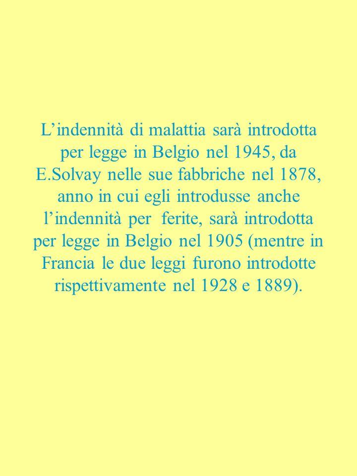Lindennità di malattia sarà introdotta per legge in Belgio nel 1945, da E.Solvay nelle sue fabbriche nel 1878, anno in cui egli introdusse anche lindennità per ferite, sarà introdotta per legge in Belgio nel 1905 (mentre in Francia le due leggi furono introdotte rispettivamente nel 1928 e 1889).