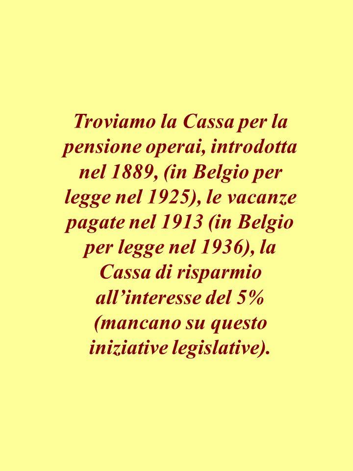 Troviamo la Cassa per la pensione operai, introdotta nel 1889, (in Belgio per legge nel 1925), le vacanze pagate nel 1913 (in Belgio per legge nel 1936), la Cassa di risparmio allinteresse del 5% (mancano su questo iniziative legislative).