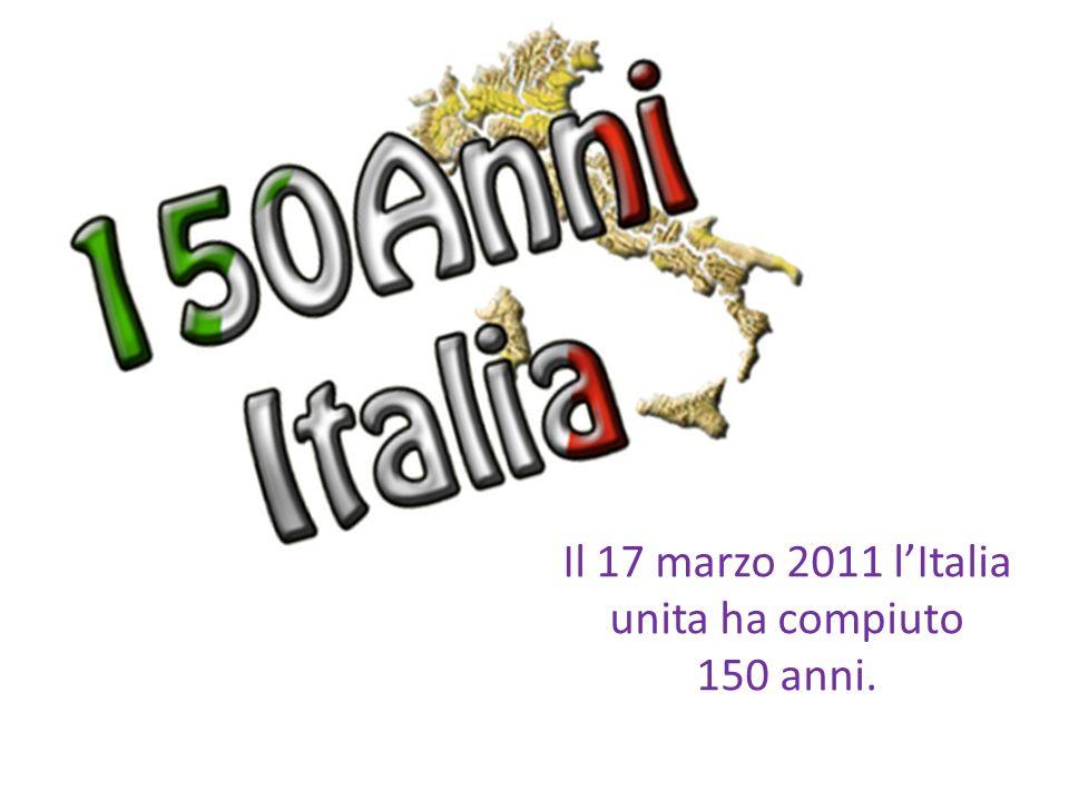 Il 17 marzo 2011 lItalia unita ha compiuto 150 anni.