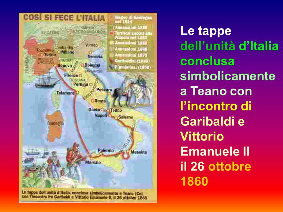 Le tappe dellunità dItalia conclusa simbolicamente a Teano con lincontro di Garibaldi e Vittorio Emanuele ll il 26 ottobre 1860