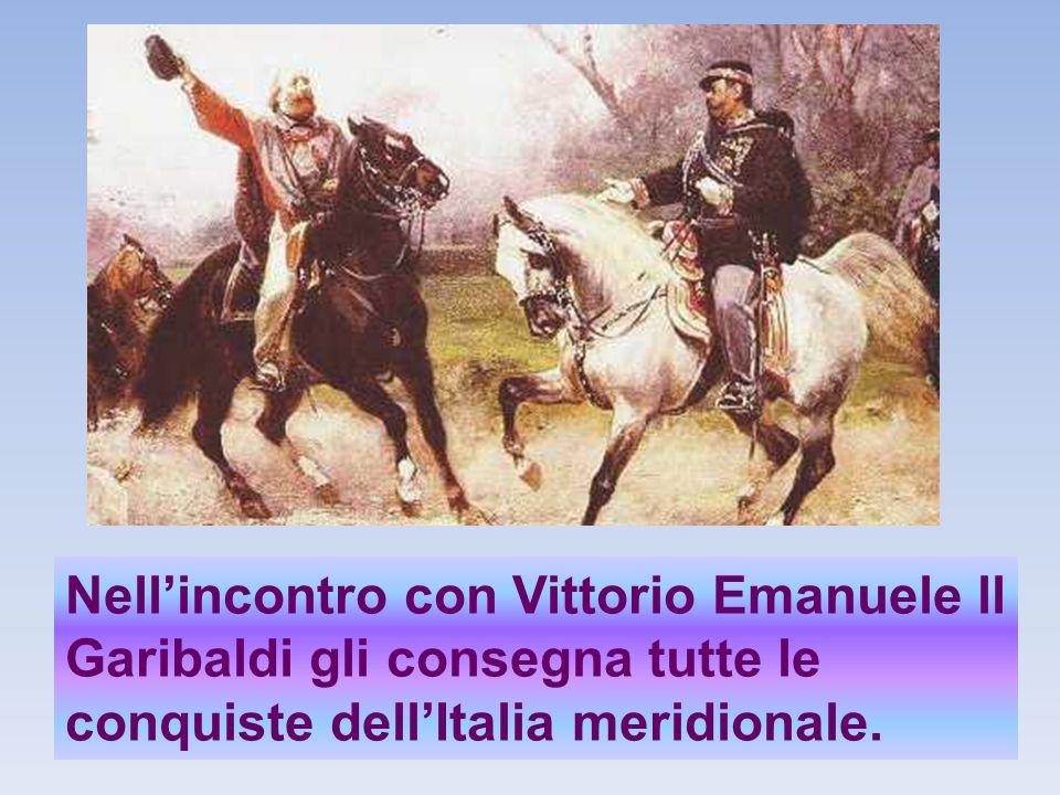Nellincontro con Vittorio Emanuele ll Garibaldi gli consegna tutte le conquiste dellItalia meridionale.
