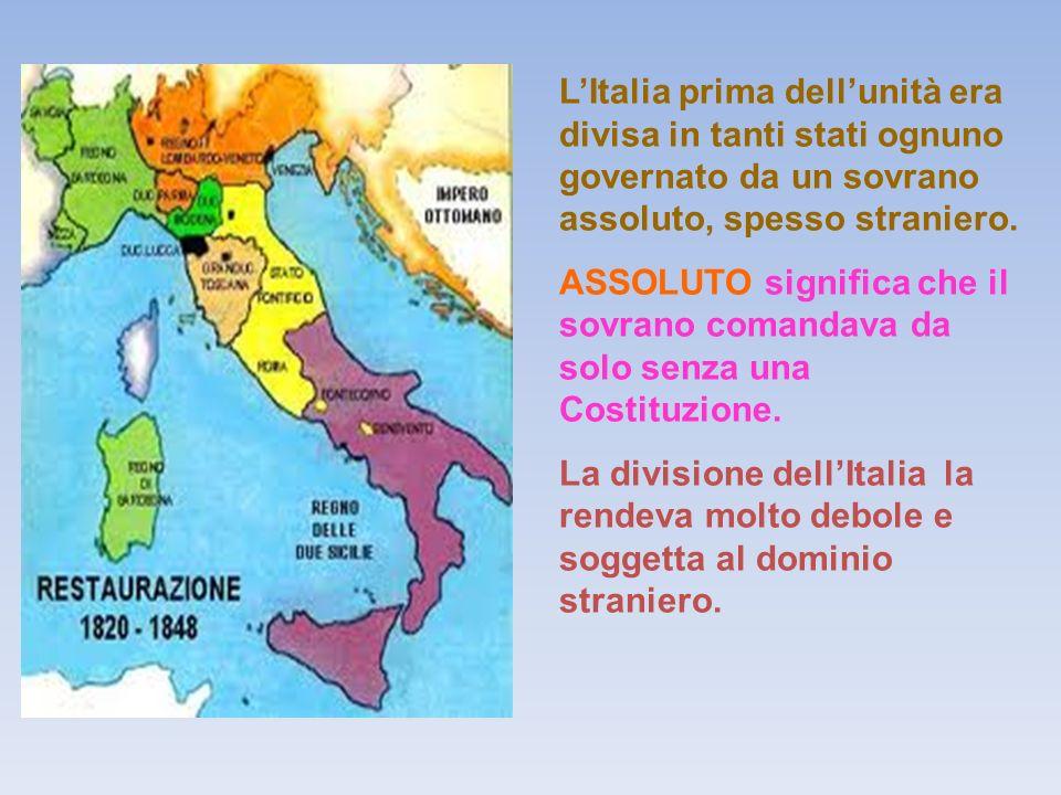 LItalia prima dellunità era divisa in tanti stati ognuno governato da un sovrano assoluto, spesso straniero.