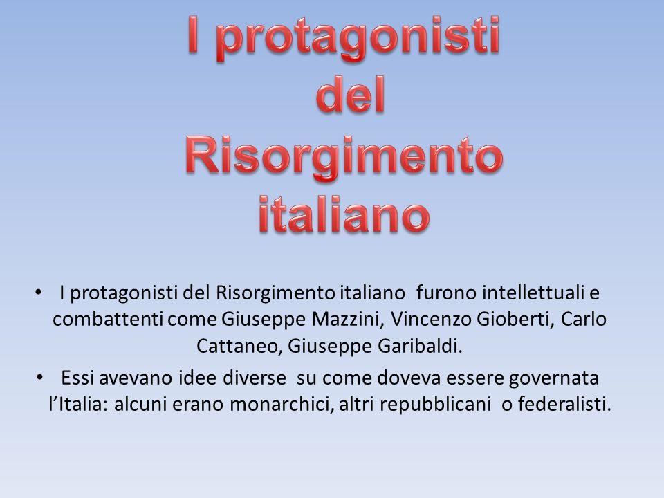 I protagonisti del Risorgimento italiano furono intellettuali e combattenti come Giuseppe Mazzini, Vincenzo Gioberti, Carlo Cattaneo, Giuseppe Garibaldi.