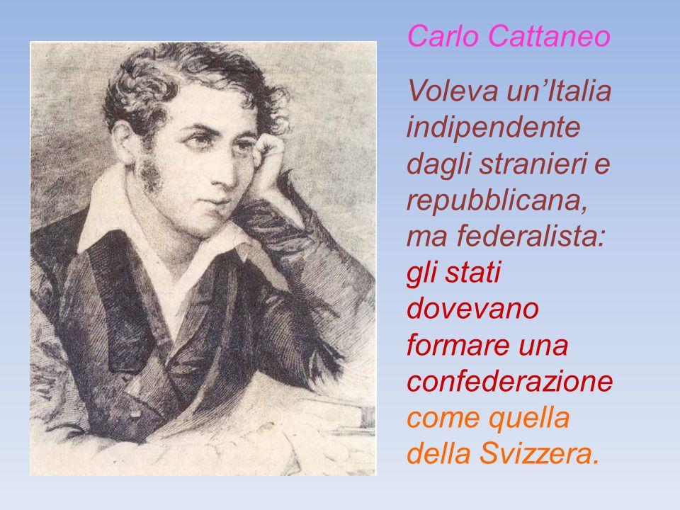 Carlo Cattaneo Voleva unItalia indipendente dagli stranieri e repubblicana, ma federalista: gli stati dovevano formare una confederazione come quella della Svizzera.