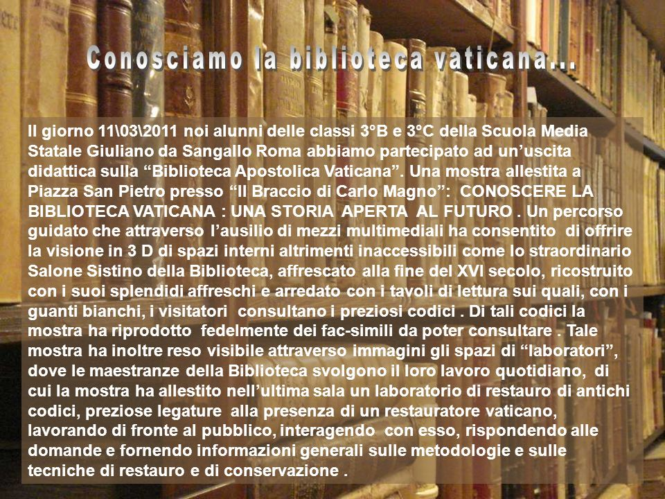 Il giorno 11\03\2011 noi alunni delle classi 3°B e 3°C della Scuola Media Statale Giuliano da Sangallo Roma abbiamo partecipato ad unuscita didattica sulla Biblioteca Apostolica Vaticana.