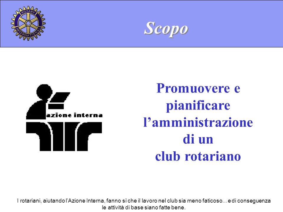 Promuovere e pianificare lamministrazione di un club rotariano Scopo I rotariani, aiutando lAzione Interna, fanno sì che il lavoro nel club sia meno f