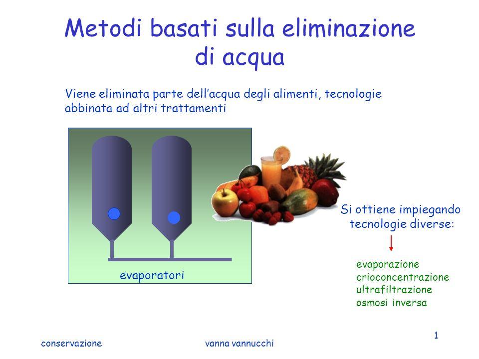 conservazionevanna vannucchi 1 Metodi basati sulla eliminazione di acqua Viene eliminata parte dellacqua degli alimenti, tecnologie abbinata ad altri