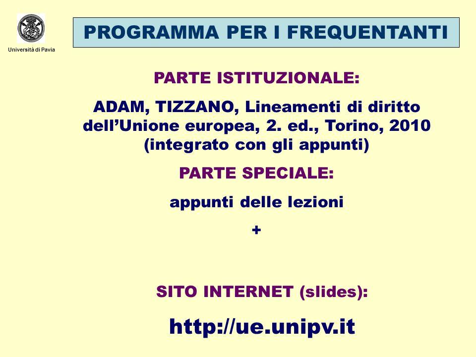 Università di Pavia SITO INTERNET (slides): http://ue.unipv.it PARTE ISTITUZIONALE: ADAM, TIZZANO, Lineamenti di diritto dellUnione europea, 2. ed., T