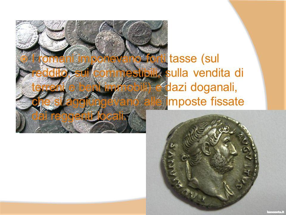 I romani imponevano forti tasse (sul reddito, sui commestibili, sulla vendita di terreni e beni immobili) e dazi doganali, che si aggiungevano alle im