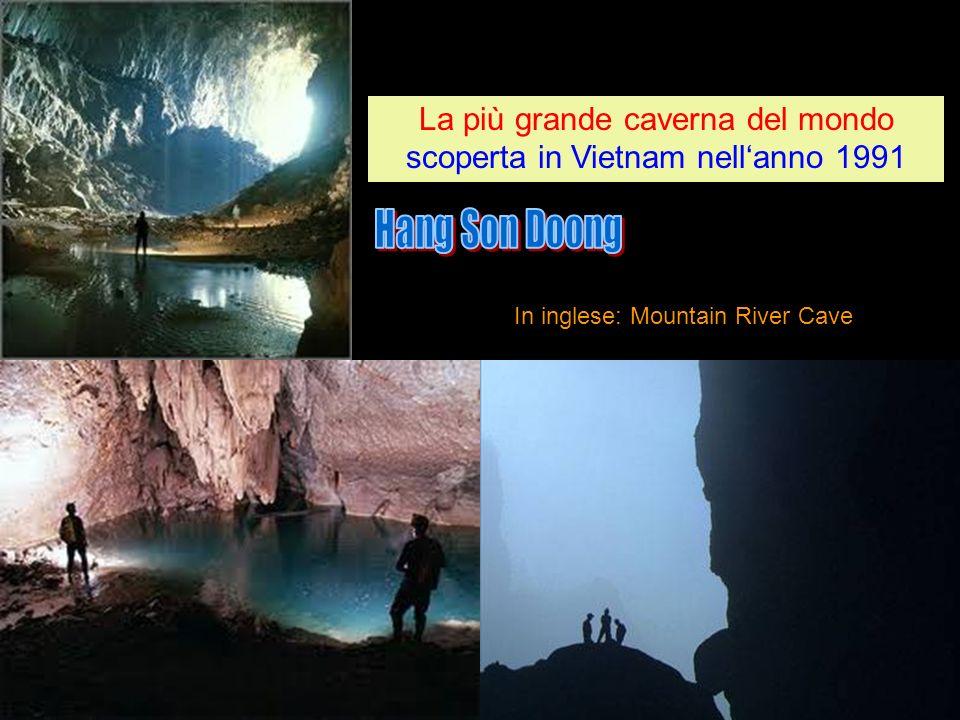 In inglese: Mountain River Cave La più grande caverna del mondo scoperta in Vietnam nellanno 1991 La più grande caverna del mondo scoperta in Vietnam nellanno 1991