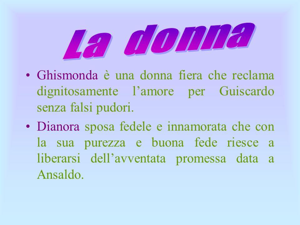 Ghismonda è una donna fiera che reclama dignitosamente lamore per Guiscardo senza falsi pudori. Dianora sposa fedele e innamorata che con la sua purez