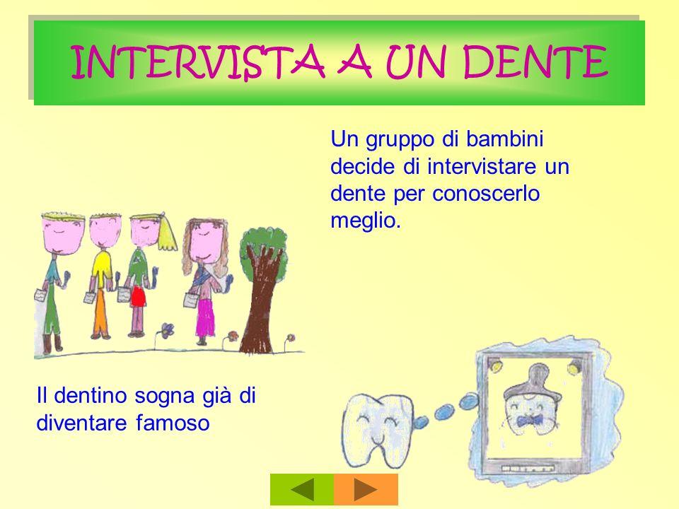 INTERVISTA A UN DENTE Un gruppo di bambini decide di intervistare un dente per conoscerlo meglio. Il dentino sogna già di diventare famoso
