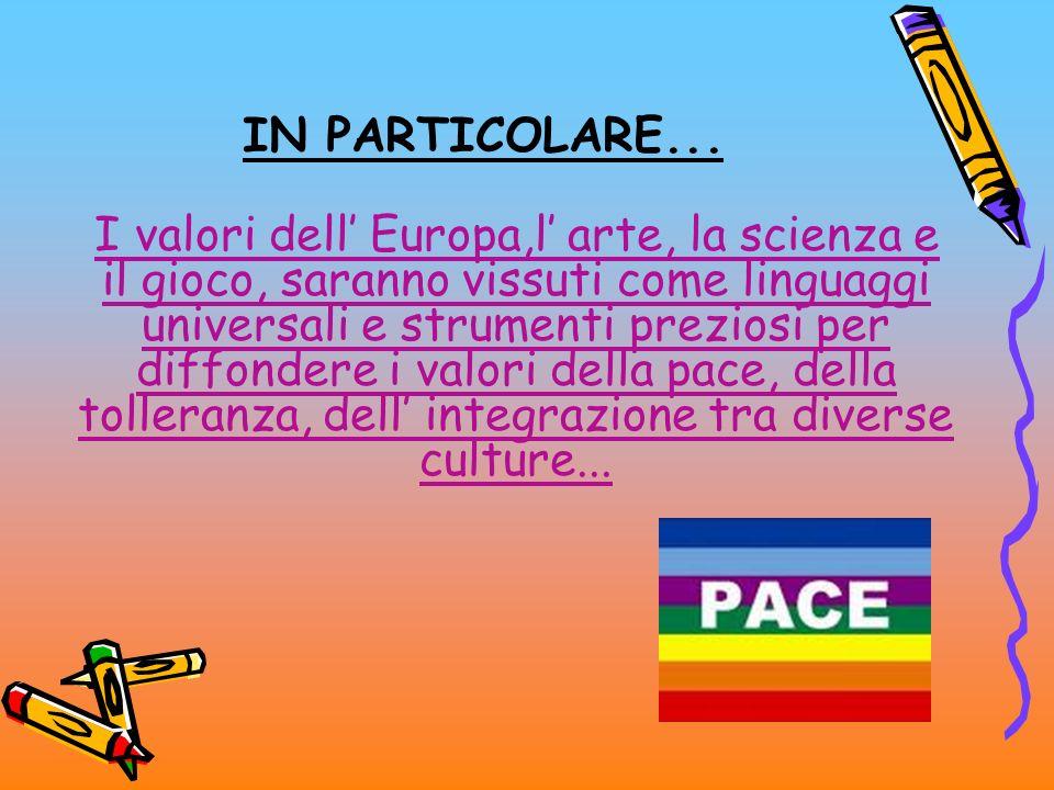IN PARTICOLARE... I valori dell Europa,l arte, la scienza e il gioco, saranno vissuti come linguaggi universali e strumenti preziosi per diffondere i