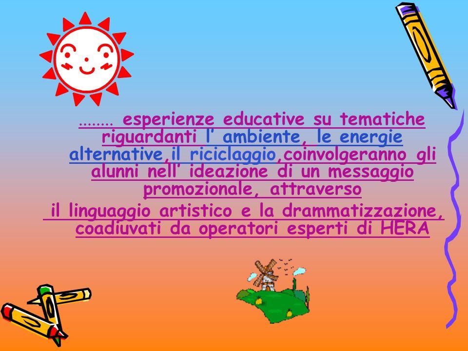 ........ esperienze educative su tematiche riguardanti l ambiente, le energie alternative,il riciclaggio,coinvolgeranno gli alunni nell ideazione di u