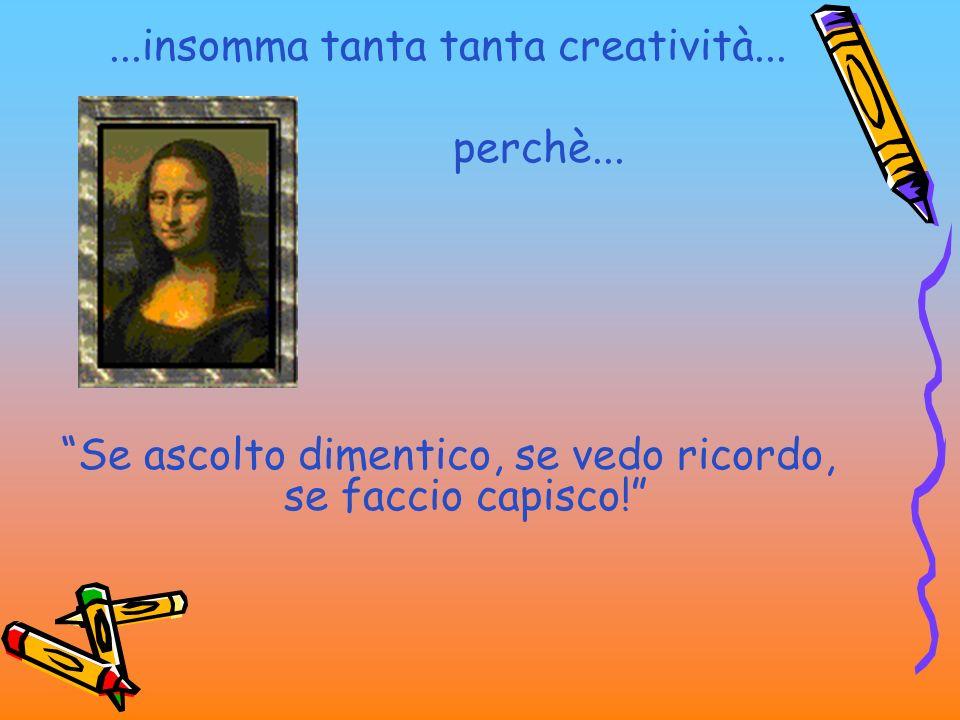 ...insomma tanta tanta creatività... perchè... Se ascolto dimentico, se vedo ricordo, se faccio capisco!
