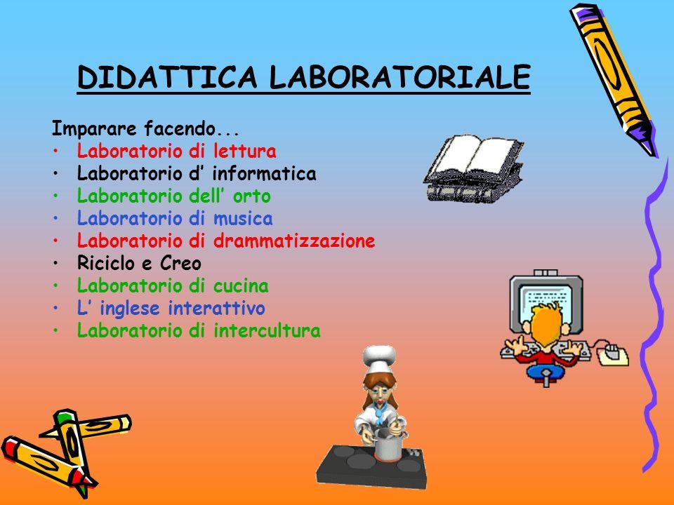 DIDATTICA LABORATORIALE Imparare facendo... Laboratorio di lettura Laboratorio d informatica Laboratorio dell orto Laboratorio di musica Laboratorio d