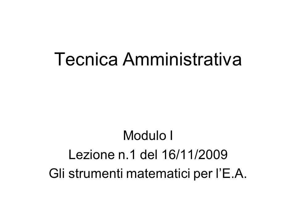 Tecnica Amministrativa Modulo I Lezione n.1 del 16/11/2009 Gli strumenti matematici per lE.A.