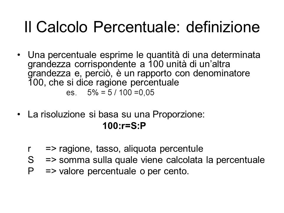 Il Calcolo Percentuale: definizione Una percentuale esprime le quantità di una determinata grandezza corrispondente a 100 unità di unaltra grandezza e
