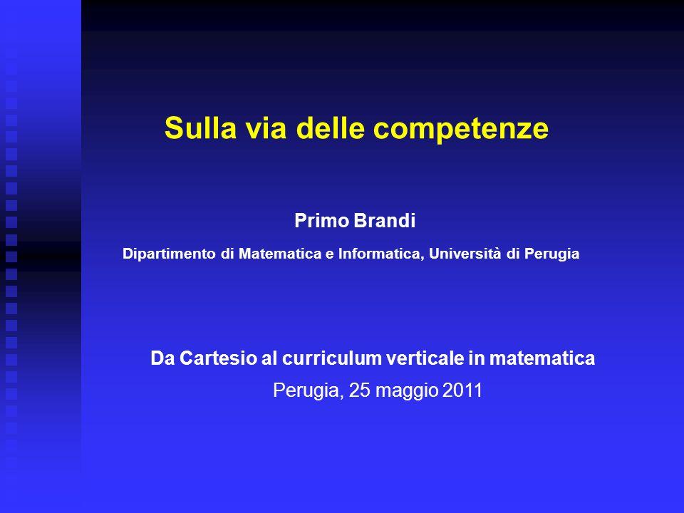 Da Cartesio al curriculum verticale in matematica Sulla via delle competenze Primo Brandi Dipartimento di Matematica e Informatica, Università di Peru