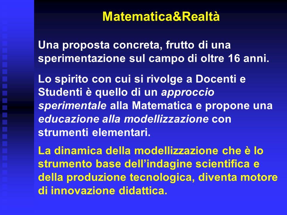 Matematica&Realtà Una proposta concreta, frutto di una sperimentazione sul campo di oltre 16 anni. Lo spirito con cui si rivolge a Docenti e Studenti
