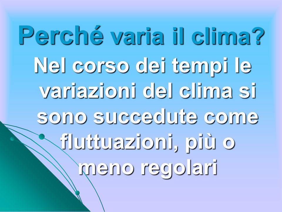 Perché varia il clima? Nel corso dei tempi le variazioni del clima si sono succedute come fluttuazioni, più o meno regolari