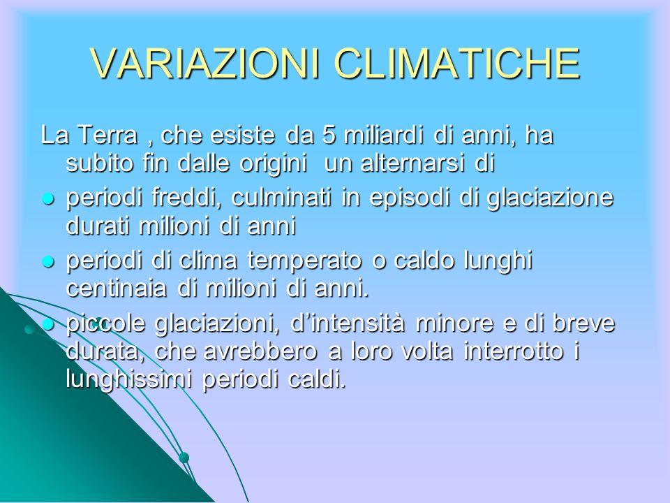 VARIAZIONI CLIMATICHE La Terra, che esiste da 5 miliardi di anni, ha subito fin dalle origini un alternarsi di periodi freddi, culminati in episodi di