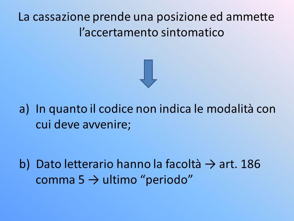 La cassazione prende una posizione ed ammette laccertamento sintomatico a)In quanto il codice non indica le modalità con cui deve avvenire; b) Dato letterario hanno la facoltà art.