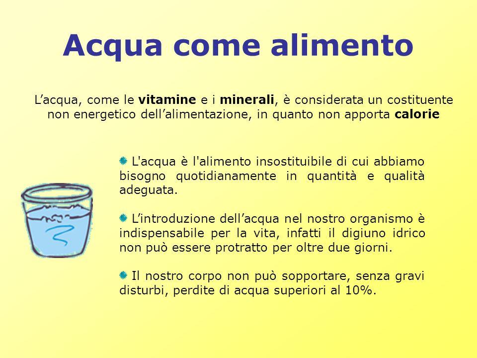 Acqua come alimento Lacqua, come le vitamine e i minerali, è considerata un costituente non energetico dellalimentazione, in quanto non apporta calori