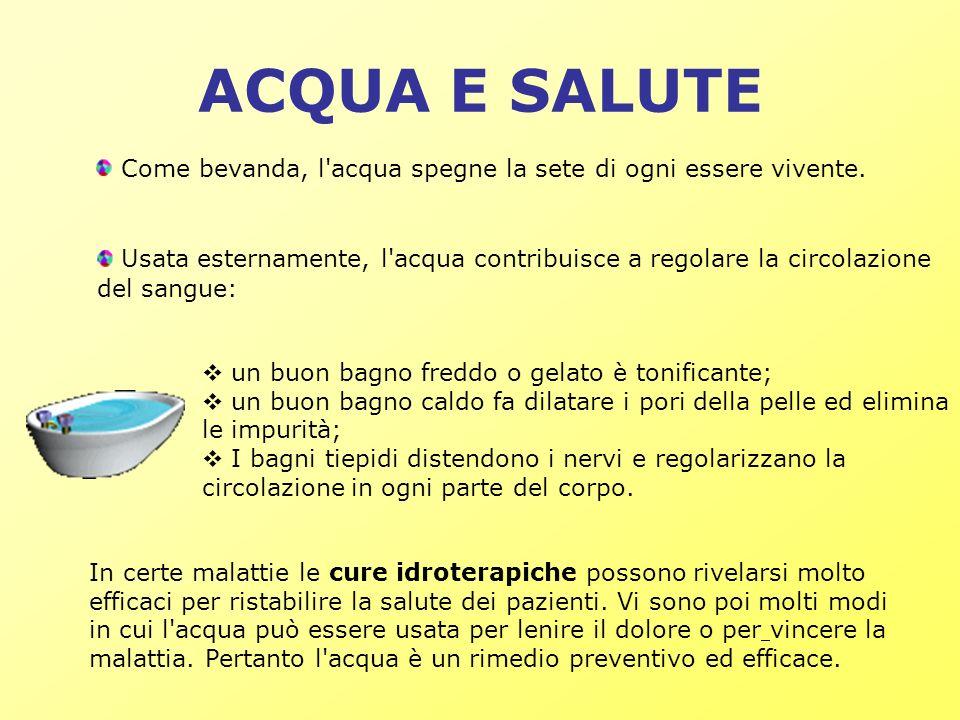 ACQUA E SALUTE Usata esternamente, l'acqua contribuisce a regolare la circolazione del sangue: un buon bagno freddo o gelato è tonificante; un buon ba