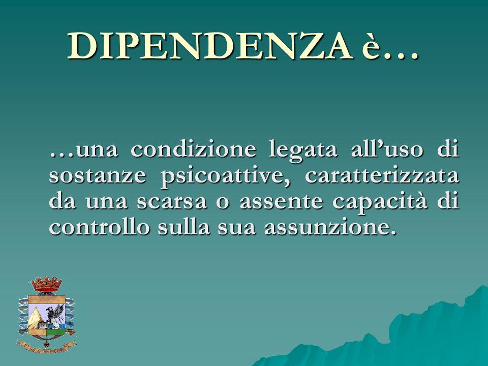 DIPENDENZA è… …una condizione legata alluso di sostanze psicoattive, caratterizzata da una scarsa o assente capacità di controllo sulla sua assunzione