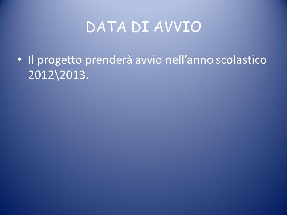DATA DI AVVIO Il progetto prenderà avvio nellanno scolastico 2012\2013.