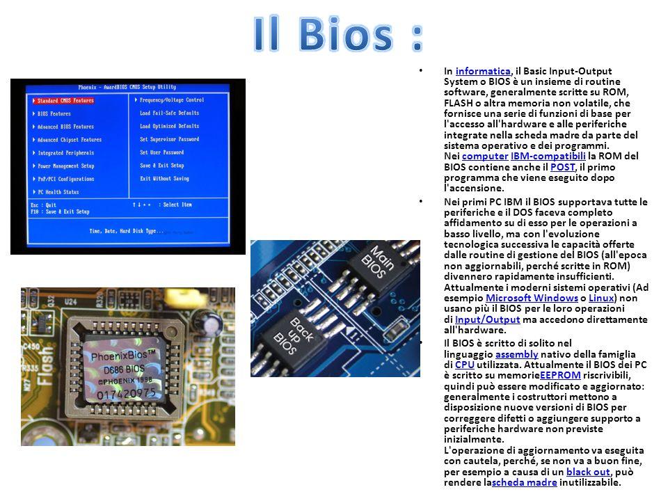 In informatica, il Basic Input-Output System o BIOS è un insieme di routine software, generalmente scritte su ROM, FLASH o altra memoria non volatile, che fornisce una serie di funzioni di base per l accesso all hardware e alle periferiche integrate nella scheda madre da parte del sistema operativo e dei programmi.