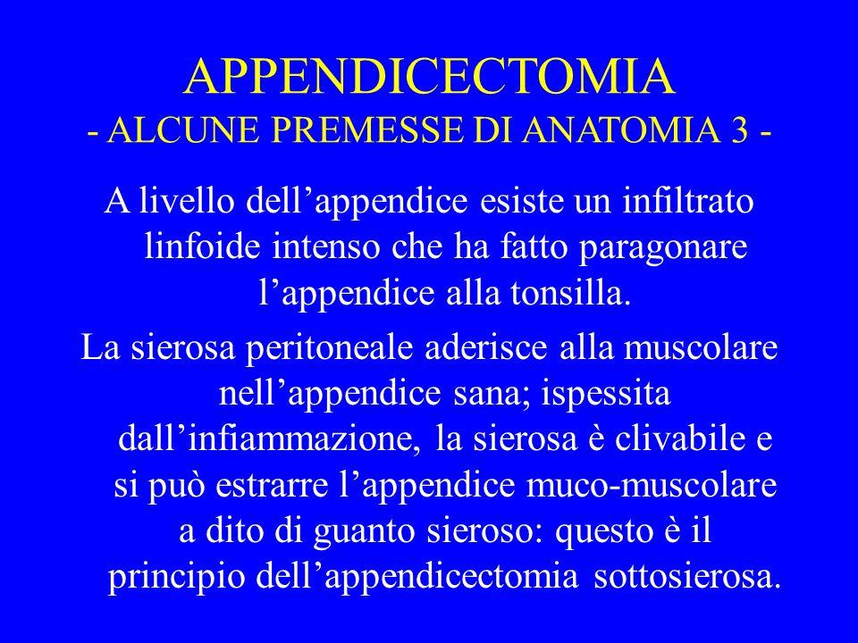 APPENDICECTOMIA - ALCUNE PREMESSE DI ANATOMIA 3 - A livello dellappendice esiste un infiltrato linfoide intenso che ha fatto paragonare lappendice all