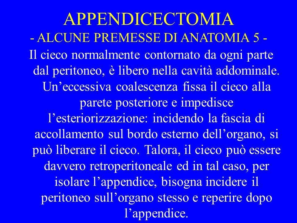APPENDICECTOMIA - ALCUNE PREMESSE DI ANATOMIA 5 - Il cieco normalmente contornato da ogni parte dal peritoneo, è libero nella cavità addominale. Unecc